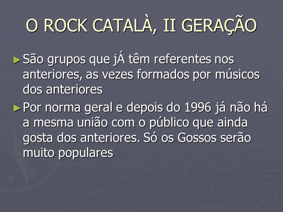 O ROCK CATALÀ, II GERAÇÃO São grupos que jÁ têm referentes nos anteriores, as vezes formados por músicos dos anteriores São grupos que jÁ têm referent