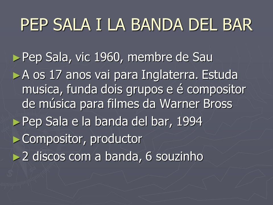 PEP SALA I LA BANDA DEL BAR Pep Sala, vic 1960, membre de Sau Pep Sala, vic 1960, membre de Sau A os 17 anos vai para Inglaterra. Estuda musica, funda