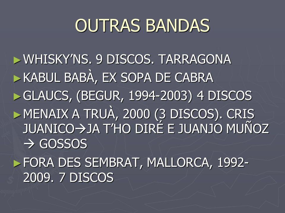 OUTRAS BANDAS WHISKYNS. 9 DISCOS. TARRAGONA WHISKYNS. 9 DISCOS. TARRAGONA KABUL BABÀ, EX SOPA DE CABRA KABUL BABÀ, EX SOPA DE CABRA GLAUCS, (BEGUR, 19