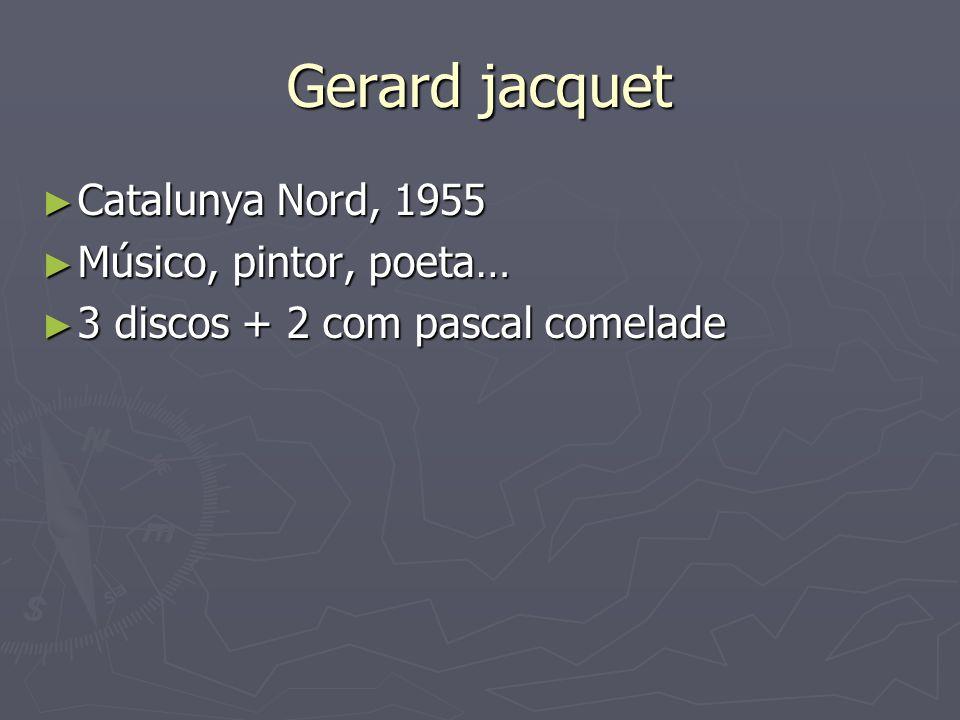 Gerard jacquet Catalunya Nord, 1955 Catalunya Nord, 1955 Músico, pintor, poeta… Músico, pintor, poeta… 3 discos + 2 com pascal comelade 3 discos + 2 c