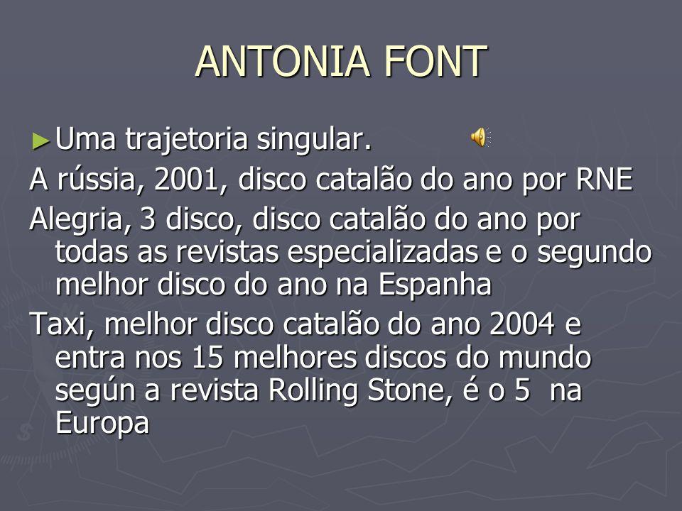 ANTONIA FONT Uma trajetoria singular. Uma trajetoria singular. A rússia, 2001, disco catalão do ano por RNE Alegria, 3 disco, disco catalão do ano por