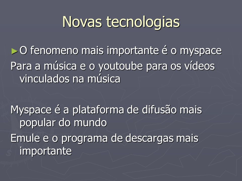 Novas tecnologias O fenomeno mais importante é o myspace O fenomeno mais importante é o myspace Para a música e o youtoube para os vídeos vinculados n