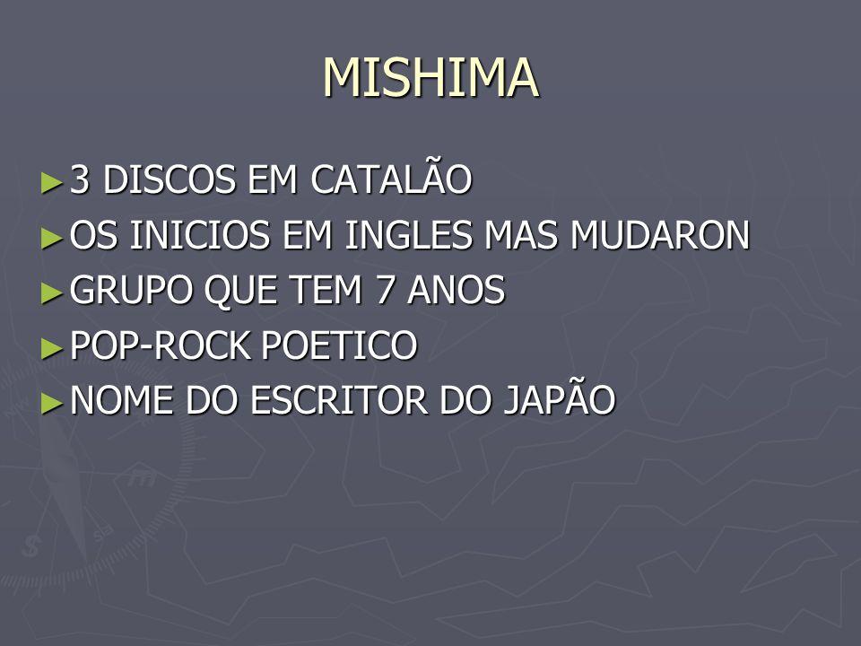 MISHIMA 3 DISCOS EM CATALÃO 3 DISCOS EM CATALÃO OS INICIOS EM INGLES MAS MUDARON OS INICIOS EM INGLES MAS MUDARON GRUPO QUE TEM 7 ANOS GRUPO QUE TEM 7