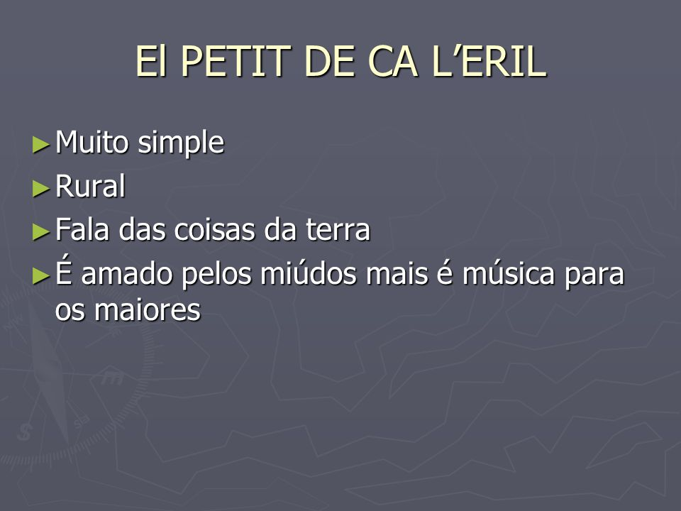 El PETIT DE CA LERIL Muito simple Muito simple Rural Rural Fala das coisas da terra Fala das coisas da terra É amado pelos miúdos mais é música para o