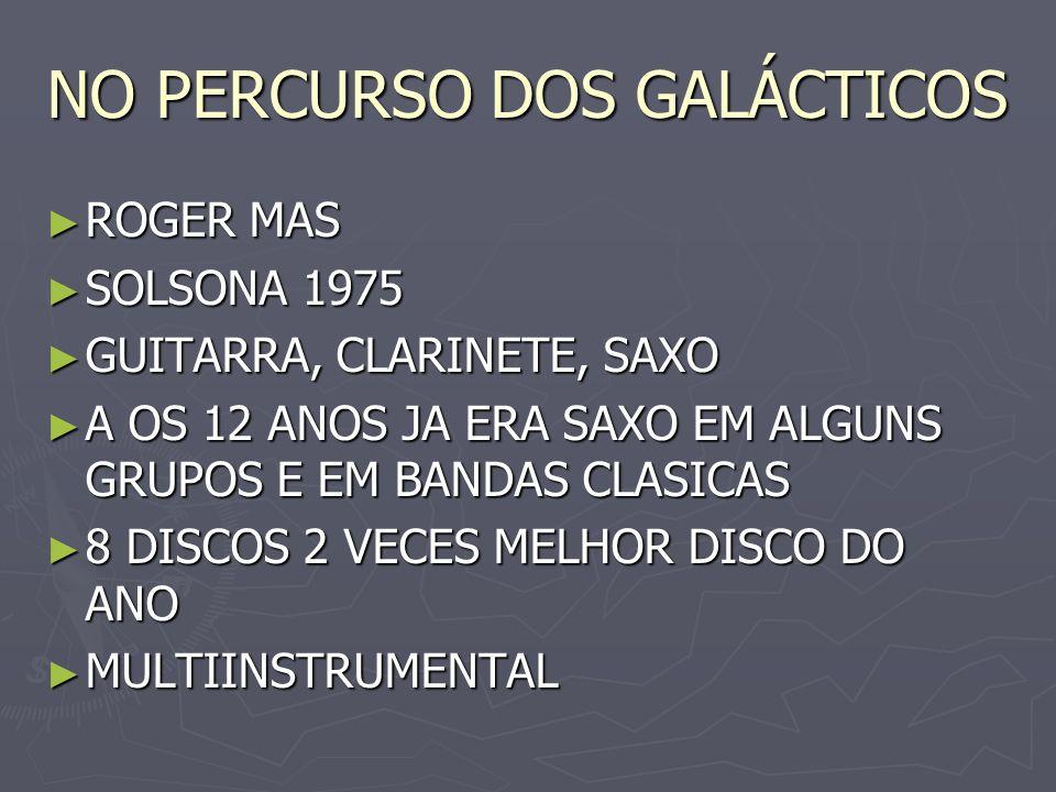 NO PERCURSO DOS GALÁCTICOS ROGER MAS ROGER MAS SOLSONA 1975 SOLSONA 1975 GUITARRA, CLARINETE, SAXO GUITARRA, CLARINETE, SAXO A OS 12 ANOS JA ERA SAXO