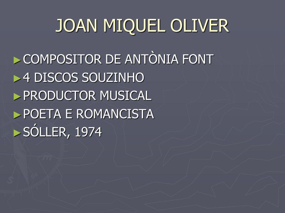 JOAN MIQUEL OLIVER COMPOSITOR DE ANTÒNIA FONT COMPOSITOR DE ANTÒNIA FONT 4 DISCOS SOUZINHO 4 DISCOS SOUZINHO PRODUCTOR MUSICAL PRODUCTOR MUSICAL POETA
