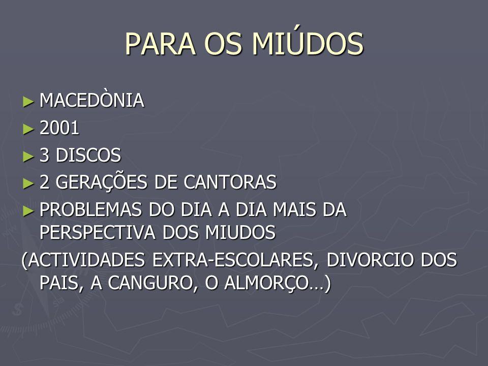 PARA OS MIÚDOS MACEDÒNIA MACEDÒNIA 2001 2001 3 DISCOS 3 DISCOS 2 GERAÇÕES DE CANTORAS 2 GERAÇÕES DE CANTORAS PROBLEMAS DO DIA A DIA MAIS DA PERSPECTIV