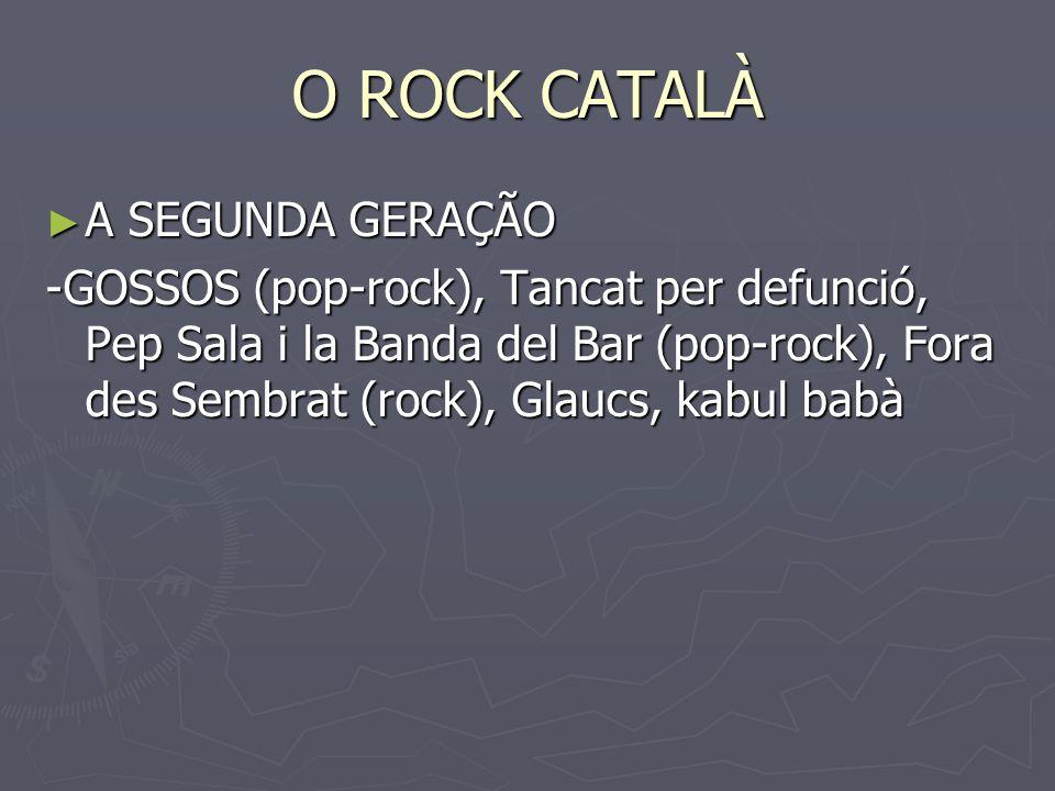 O ROCK CATALÀ A SEGUNDA GERAÇÃO A SEGUNDA GERAÇÃO -GOSSOS (pop-rock), Tancat per defunció, Pep Sala i la Banda del Bar (pop-rock), Fora des Sembrat (r