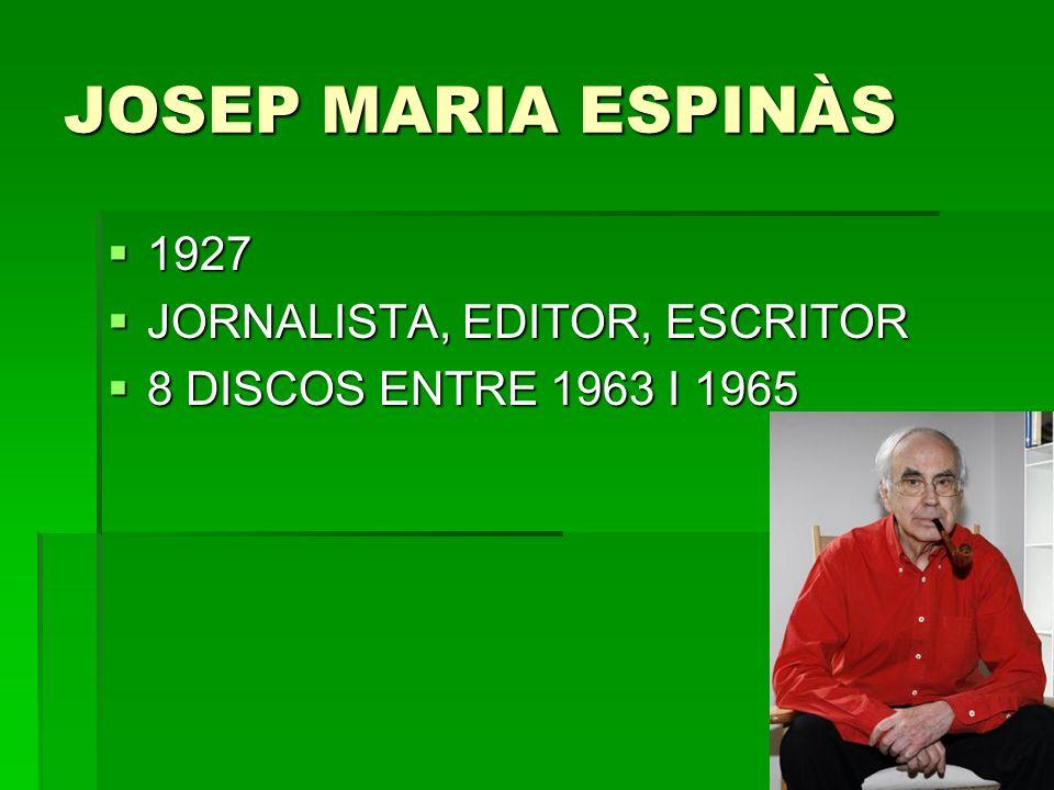 JOSEP MARIA ESPINÀS 1927 1927 JORNALISTA, EDITOR, ESCRITOR JORNALISTA, EDITOR, ESCRITOR 8 DISCOS ENTRE 1963 I 1965 8 DISCOS ENTRE 1963 I 1965