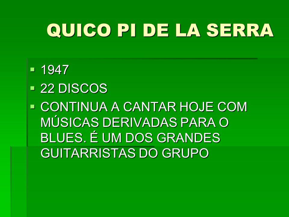 QUICO PI DE LA SERRA 1947 1947 22 DISCOS 22 DISCOS CONTINUA A CANTAR HOJE COM MÚSICAS DERIVADAS PARA O BLUES. É UM DOS GRANDES GUITARRISTAS DO GRUPO C