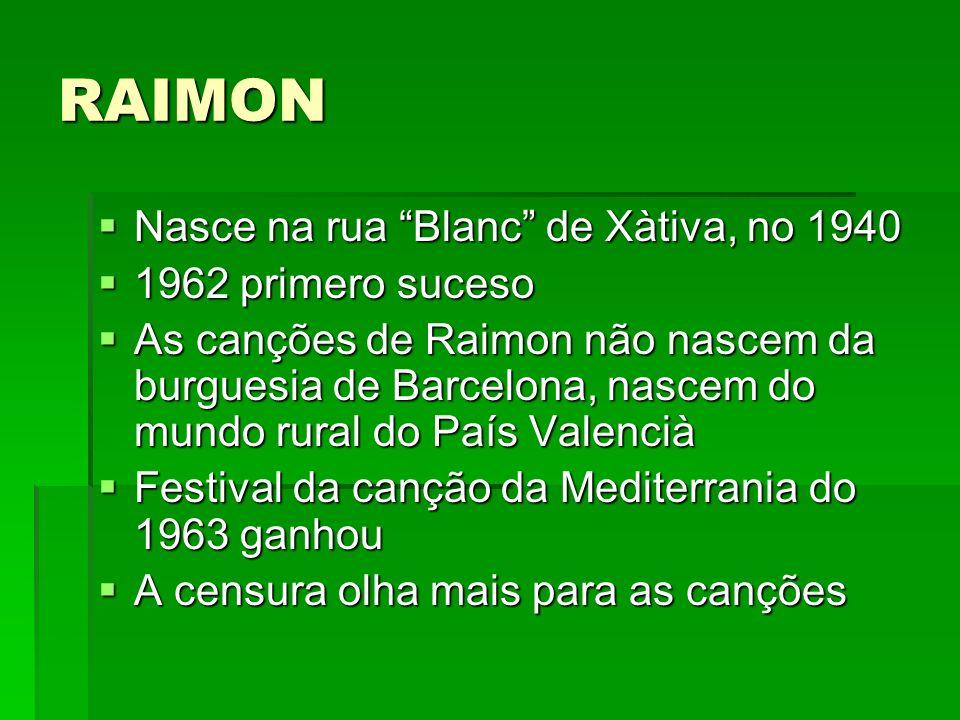 RAIMON Nasce na rua Blanc de Xàtiva, no 1940 Nasce na rua Blanc de Xàtiva, no 1940 1962 primero suceso 1962 primero suceso As canções de Raimon não na