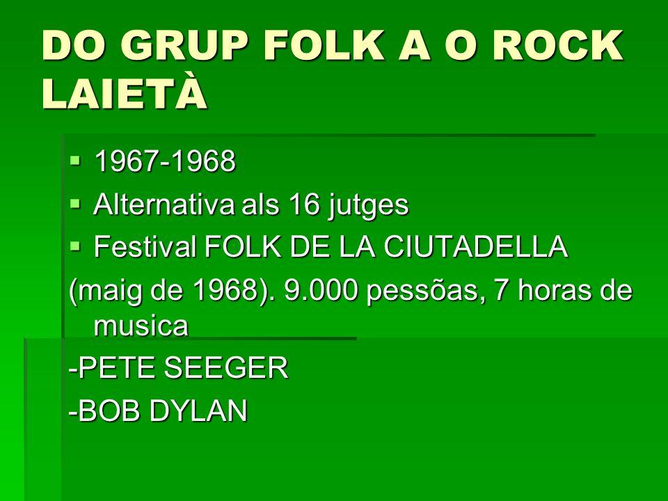 DO GRUP FOLK A O ROCK LAIETÀ 1967-1968 1967-1968 Alternativa als 16 jutges Alternativa als 16 jutges Festival FOLK DE LA CIUTADELLA Festival FOLK DE L