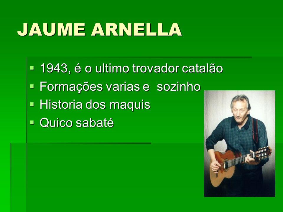 JAUME ARNELLA 1943, é o ultimo trovador catalão 1943, é o ultimo trovador catalão Formações varias e sozinho Formações varias e sozinho Historia dos m