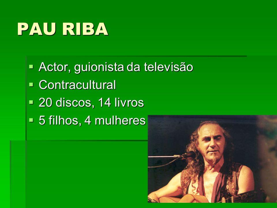 PAU RIBA Actor, guionista da televisão Actor, guionista da televisão Contracultural Contracultural 20 discos, 14 livros 20 discos, 14 livros 5 filhos,