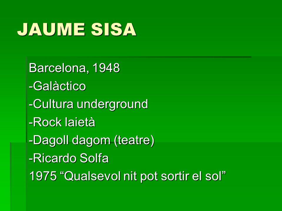 JAUME SISA Barcelona, 1948 -Galàctico -Cultura underground -Rock laietà -Dagoll dagom (teatre) -Ricardo Solfa 1975 Qualsevol nit pot sortir el sol