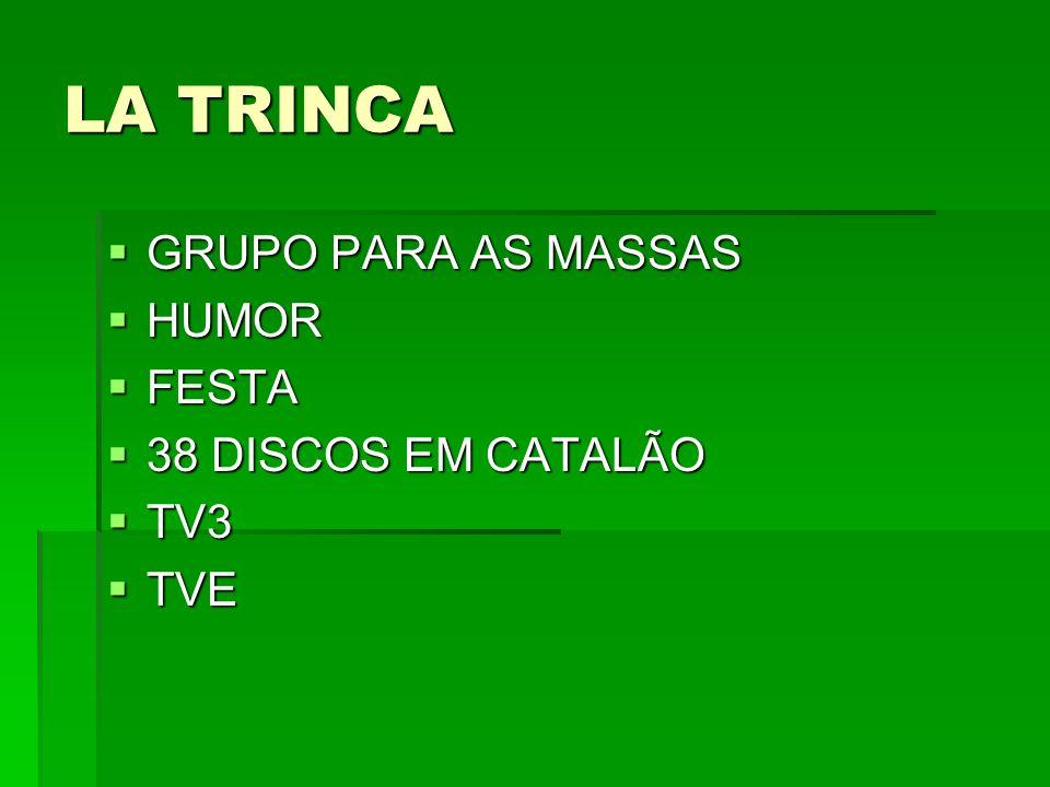 LA TRINCA GRUPO PARA AS MASSAS GRUPO PARA AS MASSAS HUMOR HUMOR FESTA FESTA 38 DISCOS EM CATALÃO 38 DISCOS EM CATALÃO TV3 TV3 TVE TVE