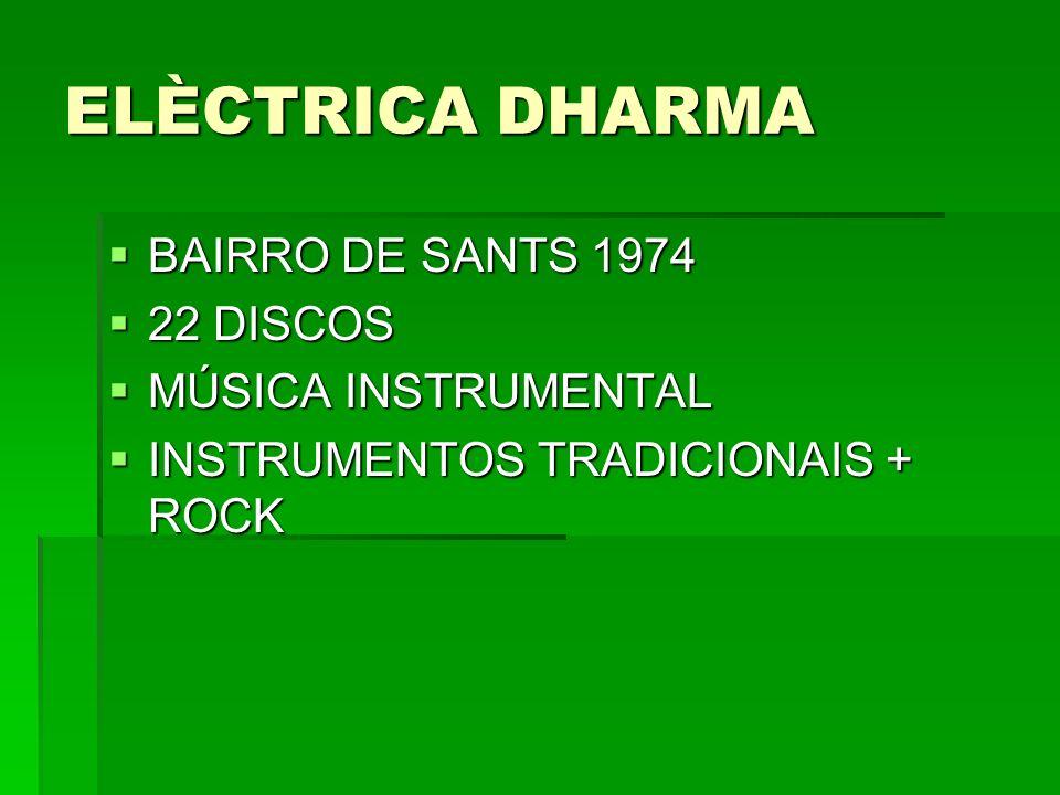 ELÈCTRICA DHARMA BAIRRO DE SANTS 1974 BAIRRO DE SANTS 1974 22 DISCOS 22 DISCOS MÚSICA INSTRUMENTAL MÚSICA INSTRUMENTAL INSTRUMENTOS TRADICIONAIS + ROC