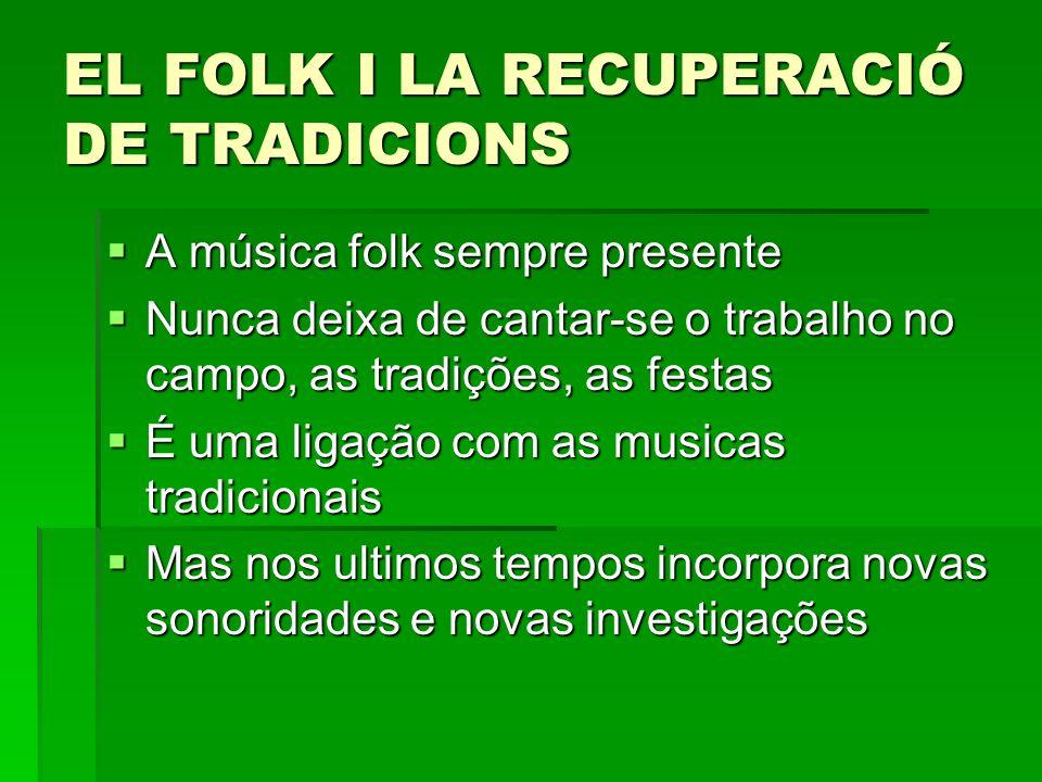 EL FOLK I LA RECUPERACIÓ DE TRADICIONS A música folk sempre presente A música folk sempre presente Nunca deixa de cantar-se o trabalho no campo, as tr