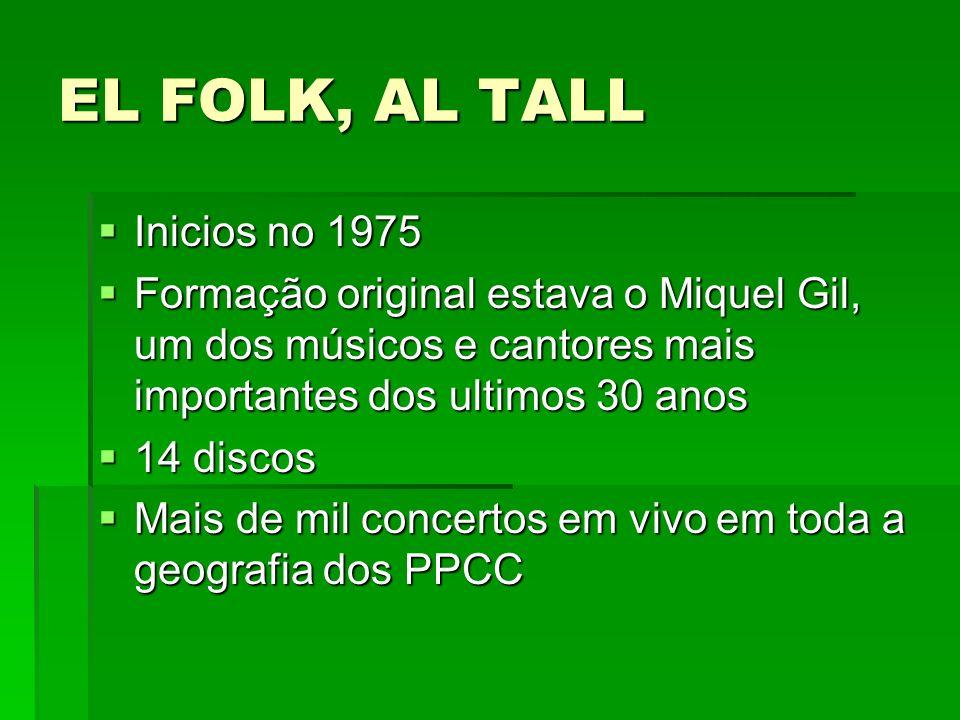 EL FOLK, AL TALL Inicios no 1975 Inicios no 1975 Formação original estava o Miquel Gil, um dos músicos e cantores mais importantes dos ultimos 30 anos