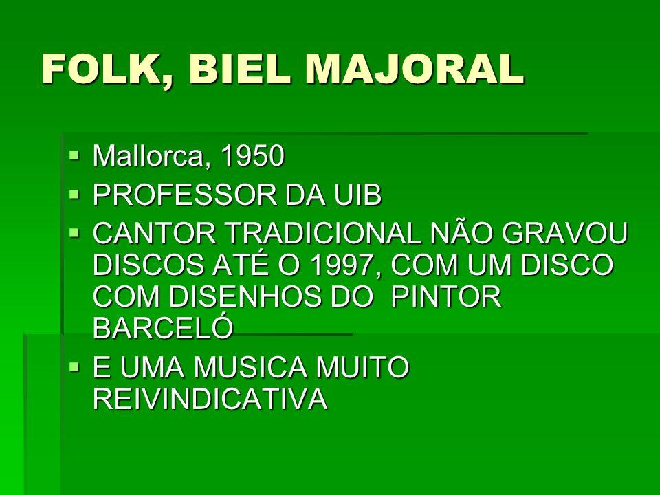 FOLK, BIEL MAJORAL Mallorca, 1950 Mallorca, 1950 PROFESSOR DA UIB PROFESSOR DA UIB CANTOR TRADICIONAL NÃO GRAVOU DISCOS ATÉ O 1997, COM UM DISCO COM D