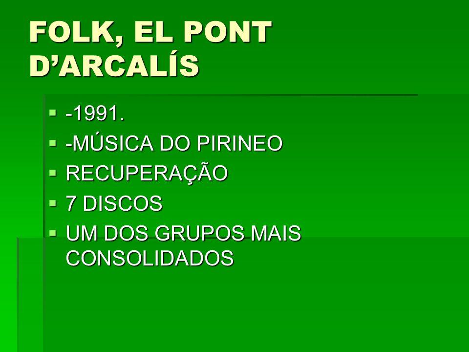 FOLK, EL PONT DARCALÍS -1991. -1991. -MÚSICA DO PIRINEO -MÚSICA DO PIRINEO RECUPERAÇÃO RECUPERAÇÃO 7 DISCOS 7 DISCOS UM DOS GRUPOS MAIS CONSOLIDADOS U