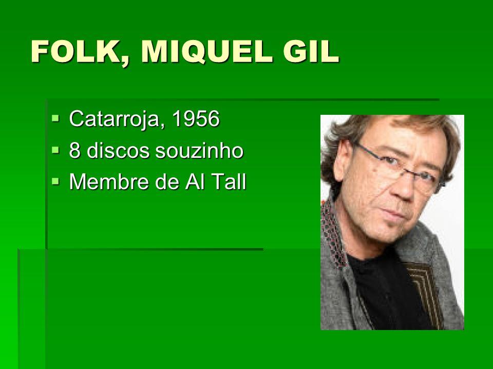 FOLK, MIQUEL GIL Catarroja, 1956 Catarroja, 1956 8 discos souzinho 8 discos souzinho Membre de Al Tall Membre de Al Tall