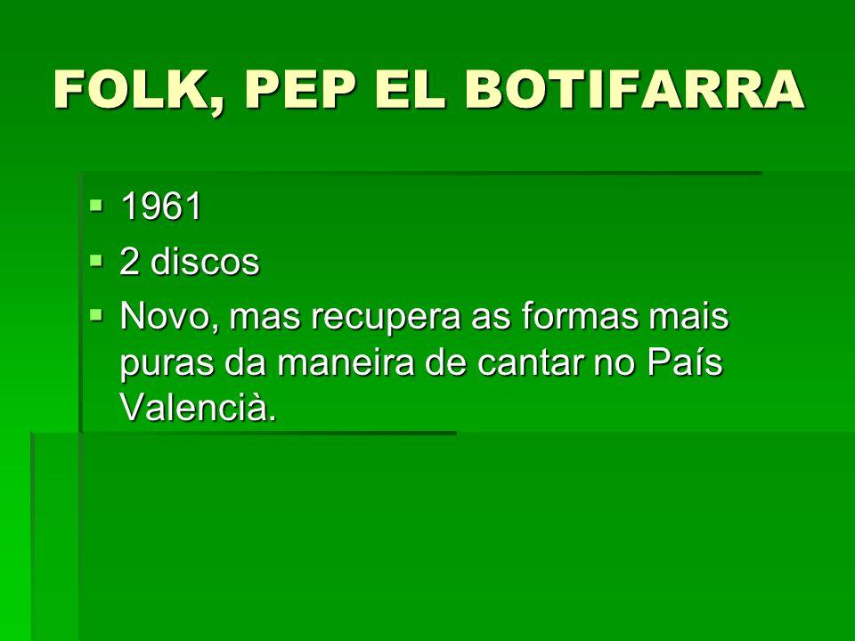 FOLK, PEP EL BOTIFARRA 1961 1961 2 discos 2 discos Novo, mas recupera as formas mais puras da maneira de cantar no País Valencià. Novo, mas recupera a