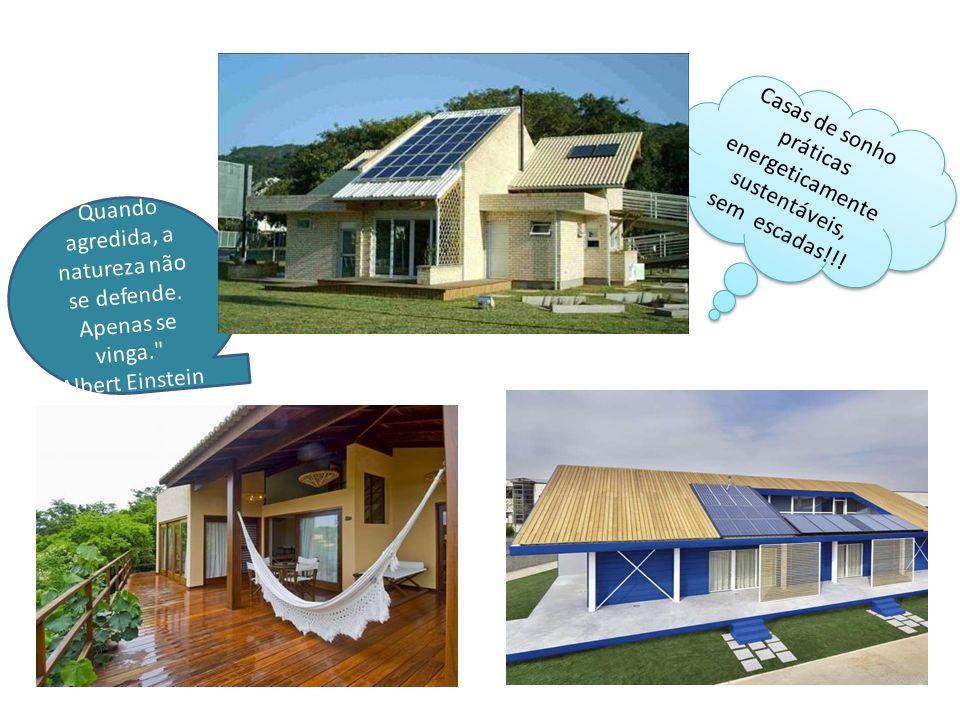 Casas de sonho práticas energeticamente sustentáveis, sem escadas!!! Quando agredida, a natureza não se defende. Apenas se vinga.