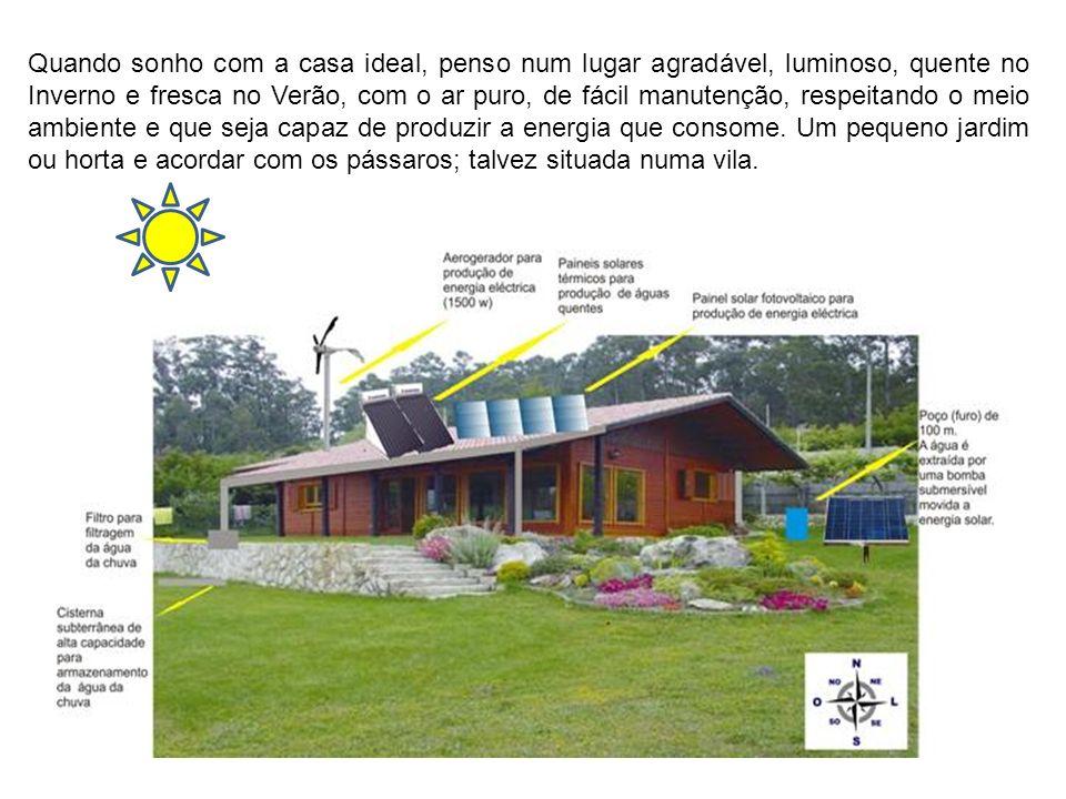 Quando sonho com a casa ideal, penso num lugar agradável, luminoso, quente no Inverno e fresca no Verão, com o ar puro, de fácil manutenção, respeitan
