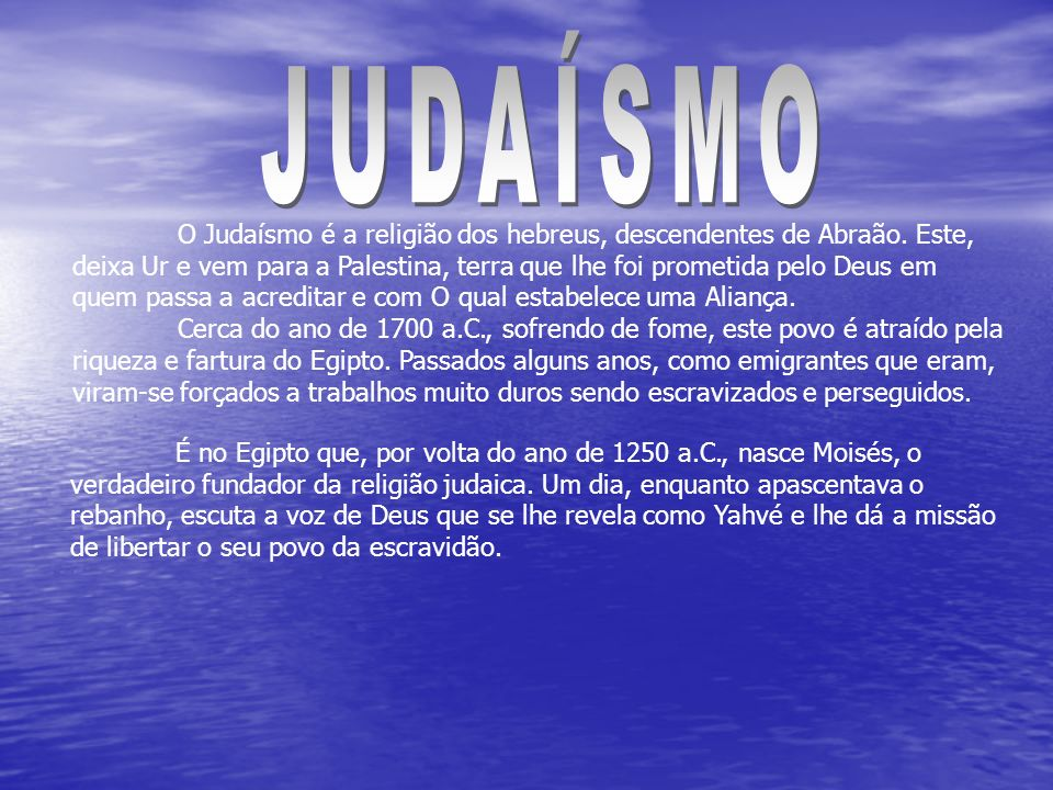 O Judaísmo é a religião dos hebreus, descendentes de Abraão. Este, deixa Ur e vem para a Palestina, terra que lhe foi prometida pelo Deus em quem pass