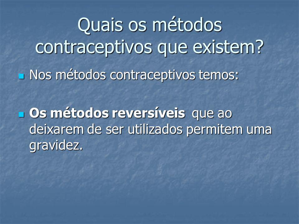 Quais os métodos contraceptivos que existem? Nos métodos contraceptivos temos: Nos métodos contraceptivos temos: Os métodos reversíveis que ao deixare