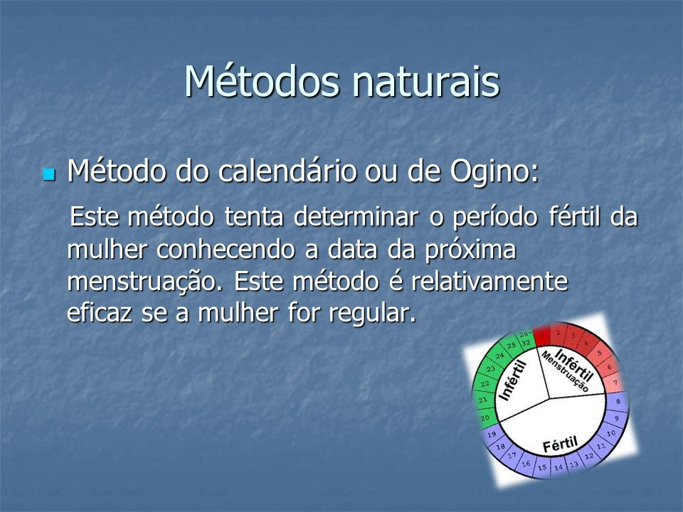 Métodos naturais Método do calendário ou de Ogino: Método do calendário ou de Ogino: Este método tenta determinar o período fértil da mulher conhecend