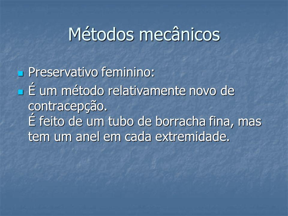Métodos mecânicos Preservativo feminino: Preservativo feminino: É um método relativamente novo de contracepção. É feito de um tubo de borracha fina, m
