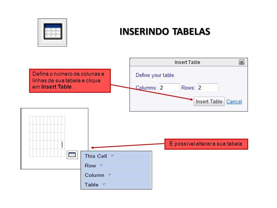 INSERINDO TABELAS Defina o número de colunas e linhas de sua tabela e clique em Insert Table. É possível alterar a sua tabela
