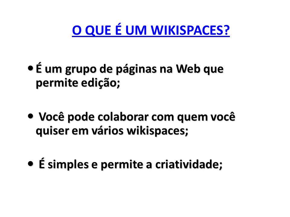 O QUE É UM WIKISPACES? O QUE É UM WIKISPACES? É um grupo de páginas na Web que permite edição; É um grupo de páginas na Web que permite edição; Você p