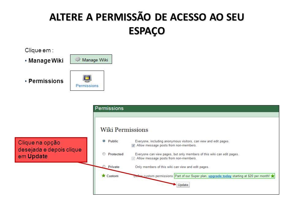 ALTERE A PERMISSÃO DE ACESSO AO SEU ESPAÇO Clique em : Manage Wiki Permissions Clique na opção desejada e depois clique em Update