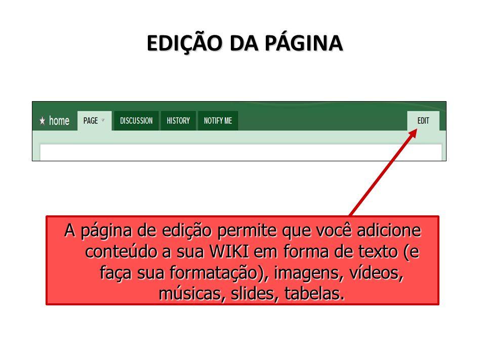 EDIÇÃO DA PÁGINA A página de edição permite que você adicione conteúdo a sua WIKI em forma de texto (e faça sua formatação), imagens, vídeos, músicas,