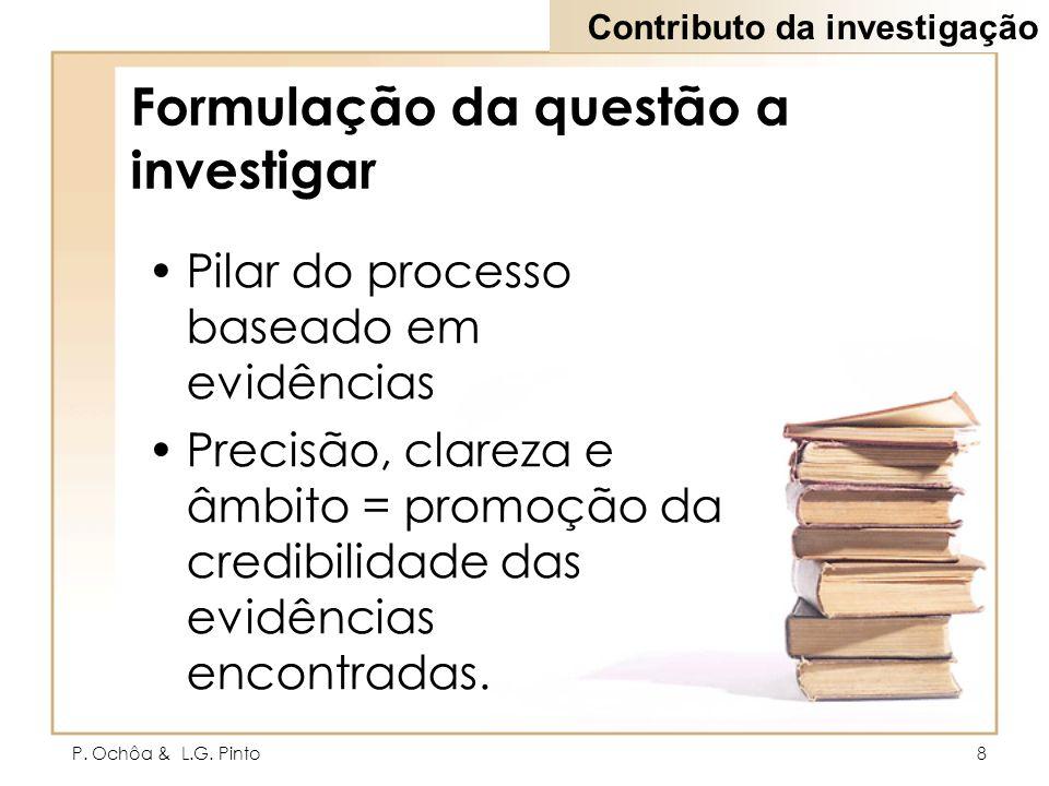 P. Ochôa & L.G. Pinto8 Formulação da questão a investigar Pilar do processo baseado em evidências Precisão, clareza e âmbito = promoção da credibilida