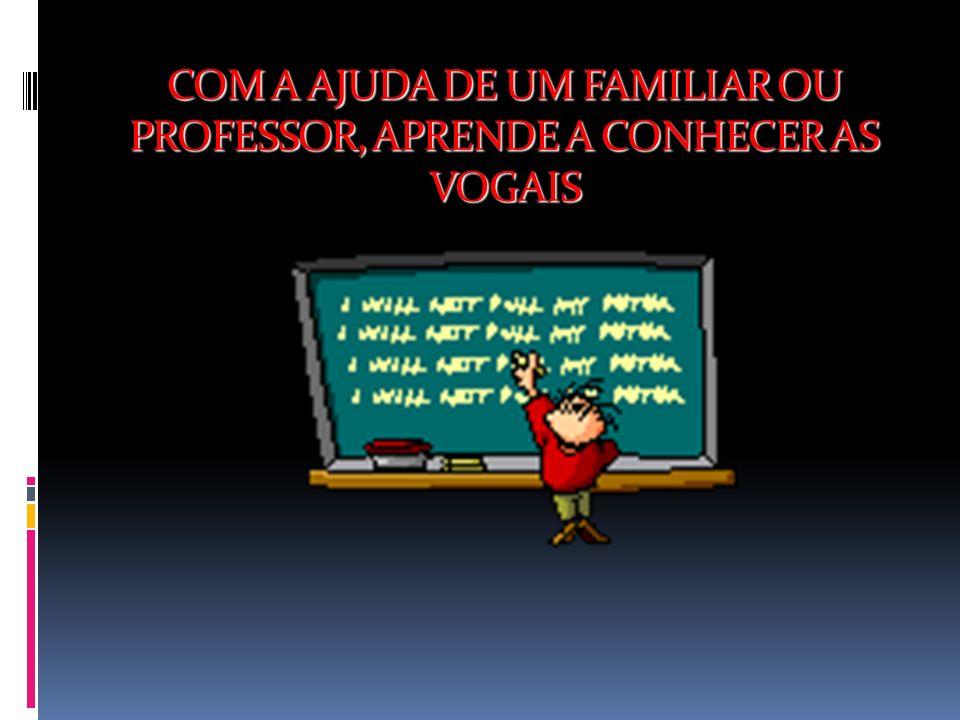 COM A AJUDA DE UM FAMILIAR OU PROFESSOR, APRENDE A CONHECER AS VOGAIS