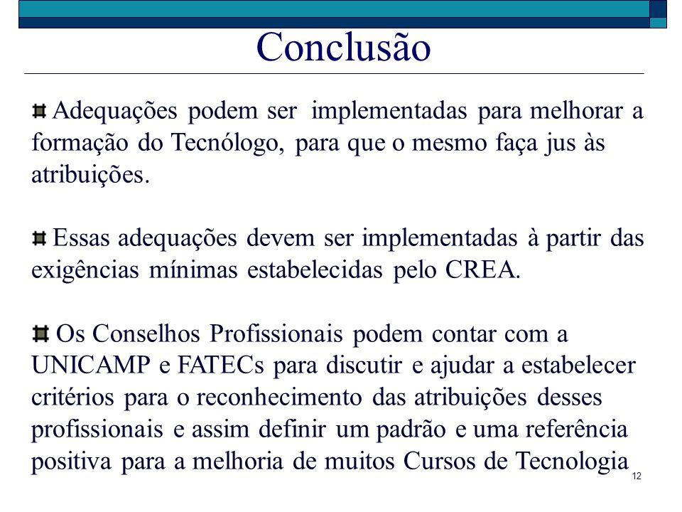 12 Conclusão Adequações podem ser implementadas para melhorar a formação do Tecnólogo, para que o mesmo faça jus às atribuições. Essas adequações deve