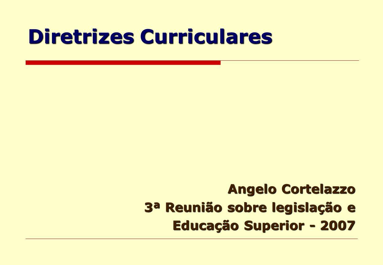 Diretrizes Curriculares Angelo Cortelazzo 3ª Reunião sobre legislação e Educação Superior - 2007