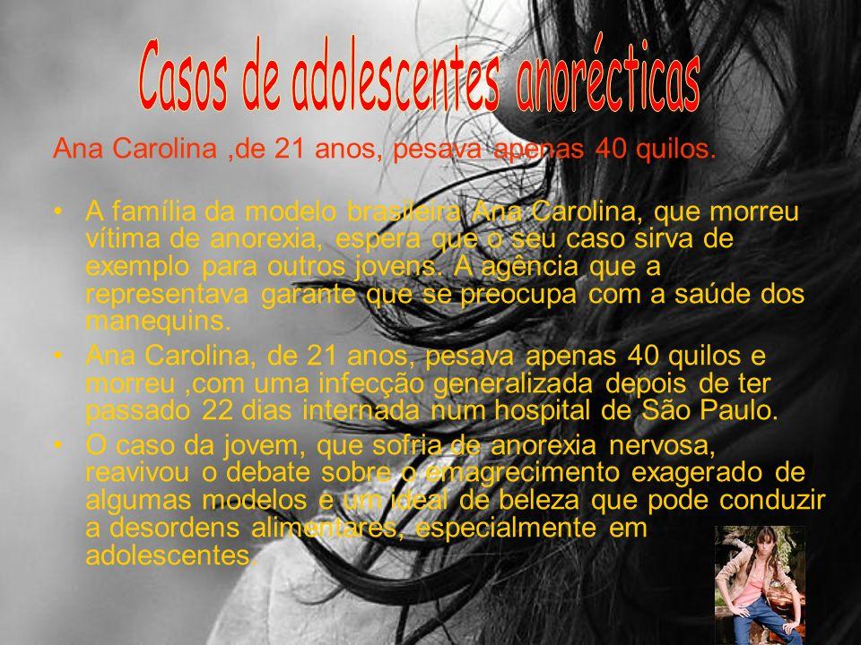 Ana Carolina,de 21 anos, pesava apenas 40 quilos. A família da modelo brasileira Ana Carolina, que morreu vítima de anorexia, espera que o seu caso si