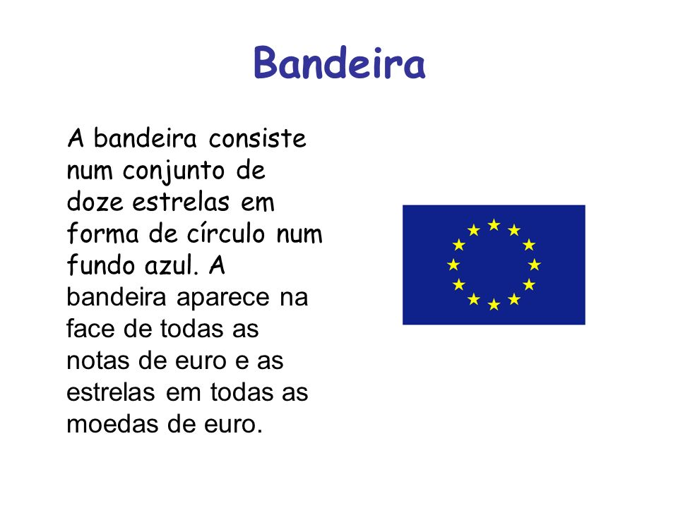Bandeira A bandeira consiste num conjunto de doze estrelas em forma de círculo num fundo azul. A bandeira aparece na face de todas as notas de euro e
