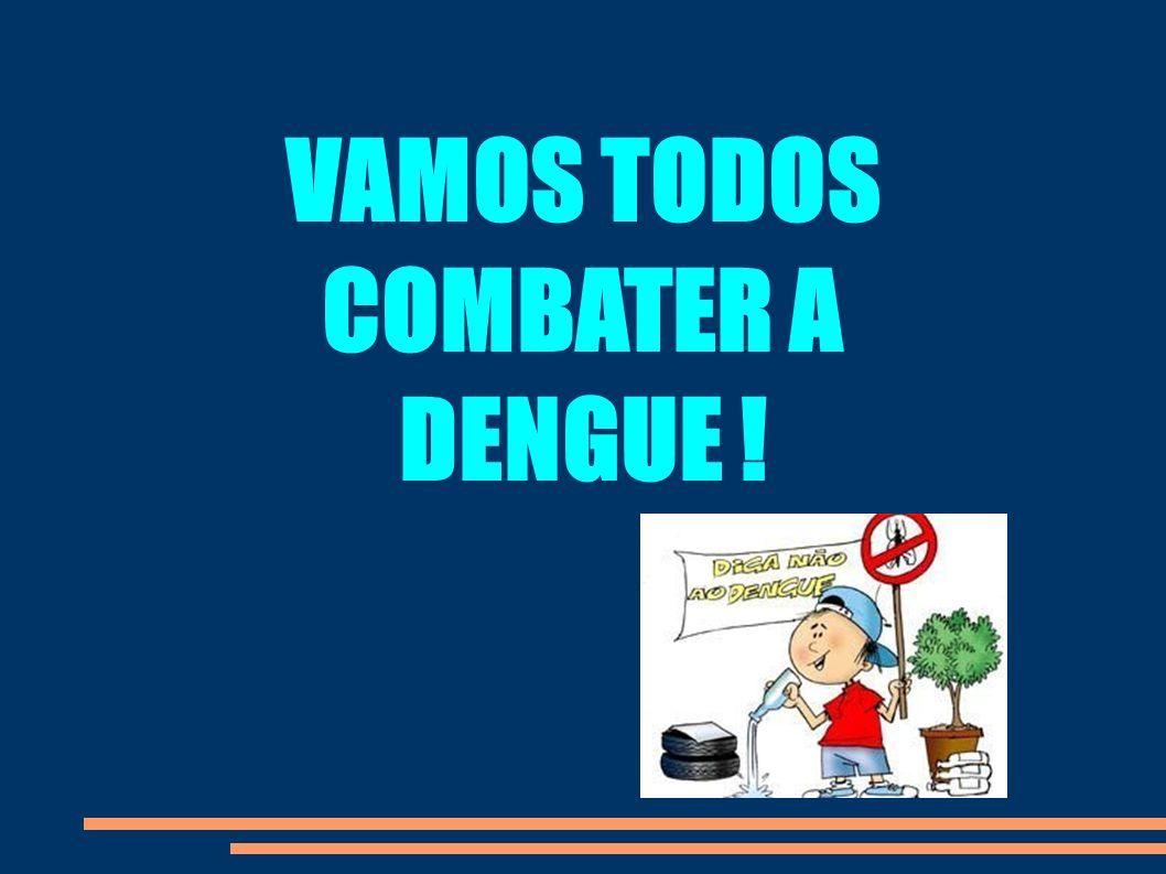 VAMOS TODOS COMBATER A DENGUE !