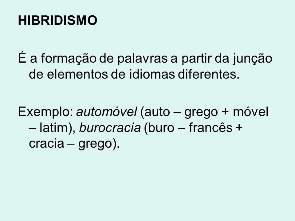 HIBRIDISMO É a formação de palavras a partir da junção de elementos de idiomas diferentes. Exemplo: automóvel (auto – grego + móvel – latim), burocrac