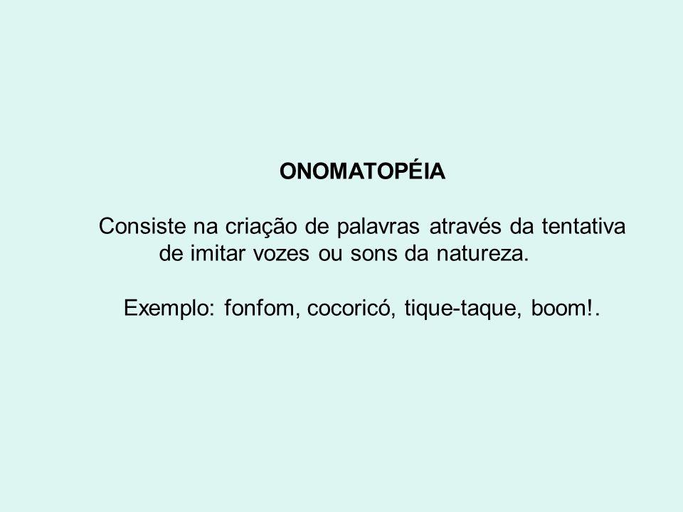 ONOMATOPÉIA Consiste na criação de palavras através da tentativa de imitar vozes ou sons da natureza. Exemplo: fonfom, cocoricó, tique-taque, boom!.