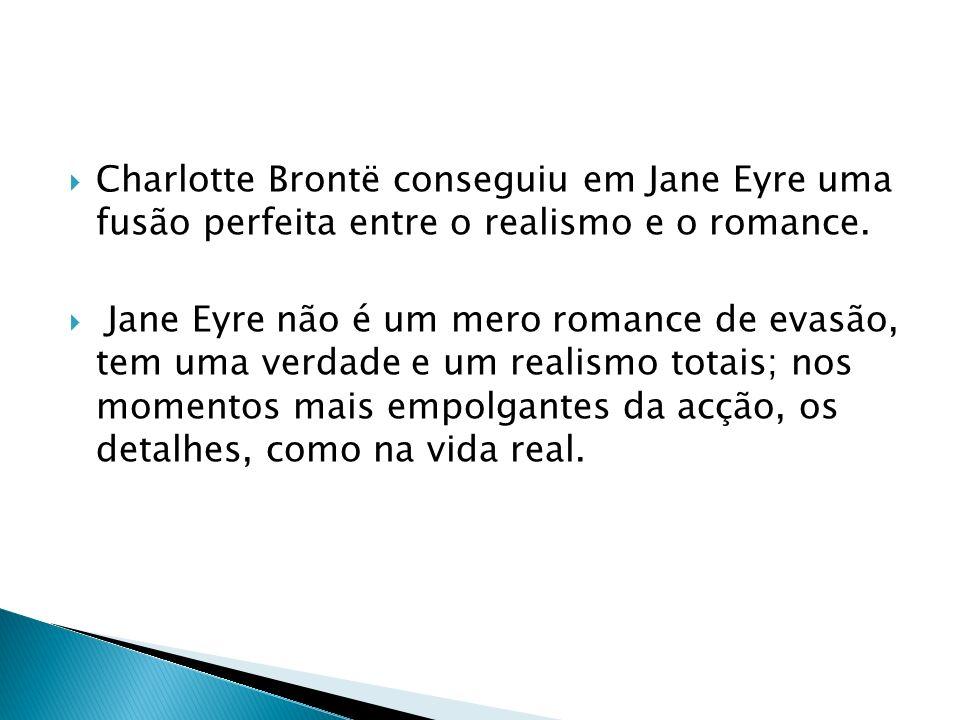 Charlotte Brontë conseguiu em Jane Eyre uma fusão perfeita entre o realismo e o romance. Jane Eyre não é um mero romance de evasão, tem uma verdade e