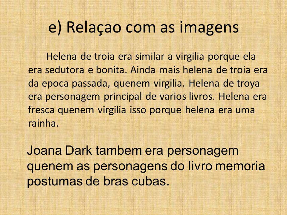 e) Relaçao com as imagens Helena de troia era similar a virgilia porque ela era sedutora e bonita. Ainda mais helena de troia era da epoca passada, qu