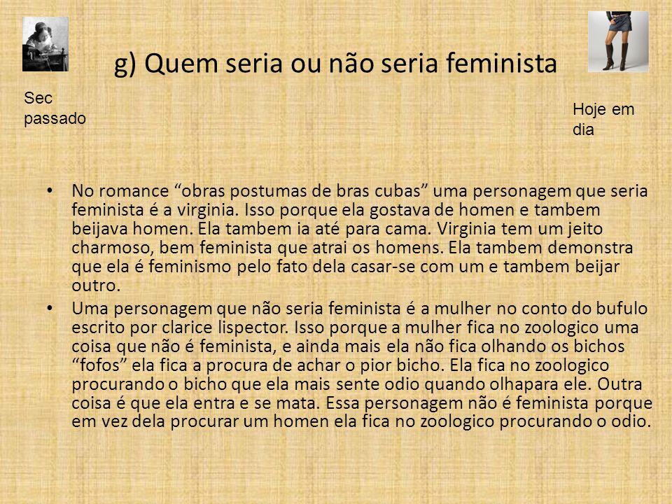 g) Quem seria ou não seria feminista No romance obras postumas de bras cubas uma personagem que seria feminista é a virginia. Isso porque ela gostava