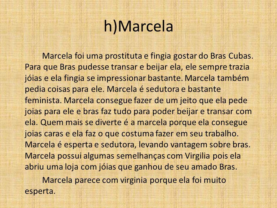 h)Marcela Marcela foi uma prostituta e fingia gostar do Bras Cubas. Para que Bras pudesse transar e beijar ela, ele sempre trazia jóias e ela fingia s